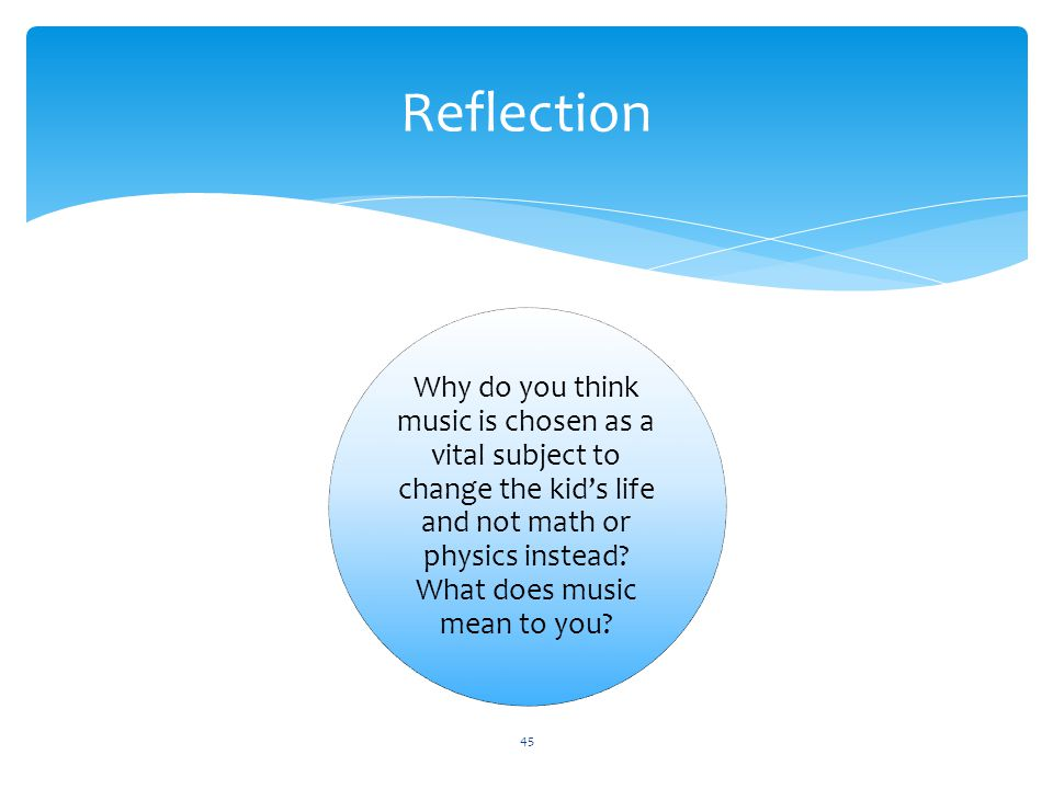Reflection Why do you think music is chosen as a vital subject to change the kid's life and not math or physics instead.