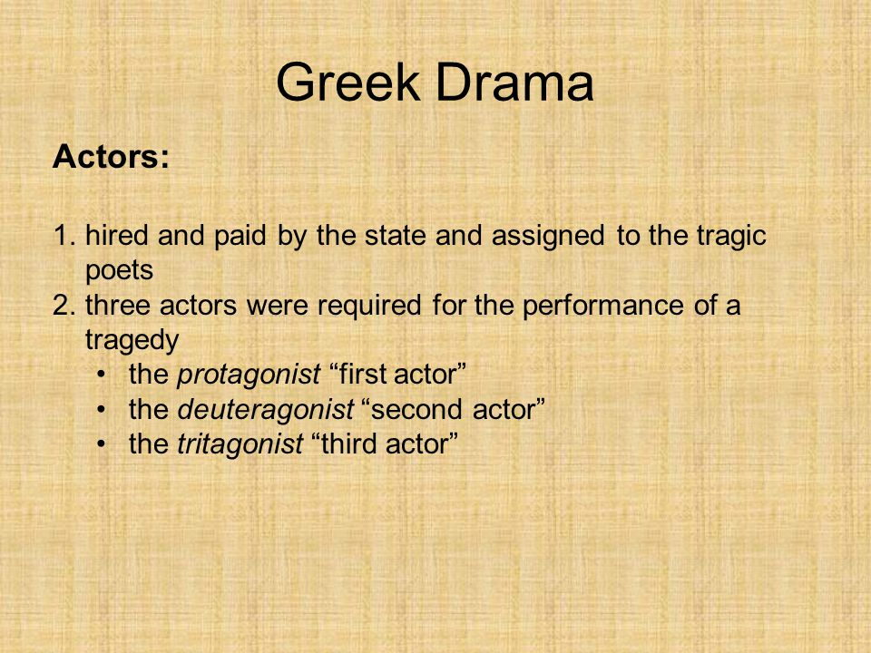 Greek Drama Actors: hired and paid by the state and assigned to the tragic poets. three actors were required for the performance of a tragedy.