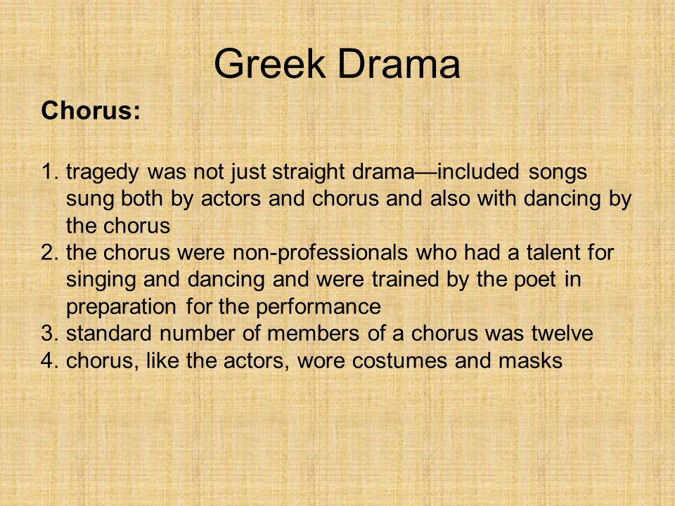 Greek Drama Chorus: tragedy was not just straight drama—included songs sung both by actors and chorus and also with dancing by the chorus.