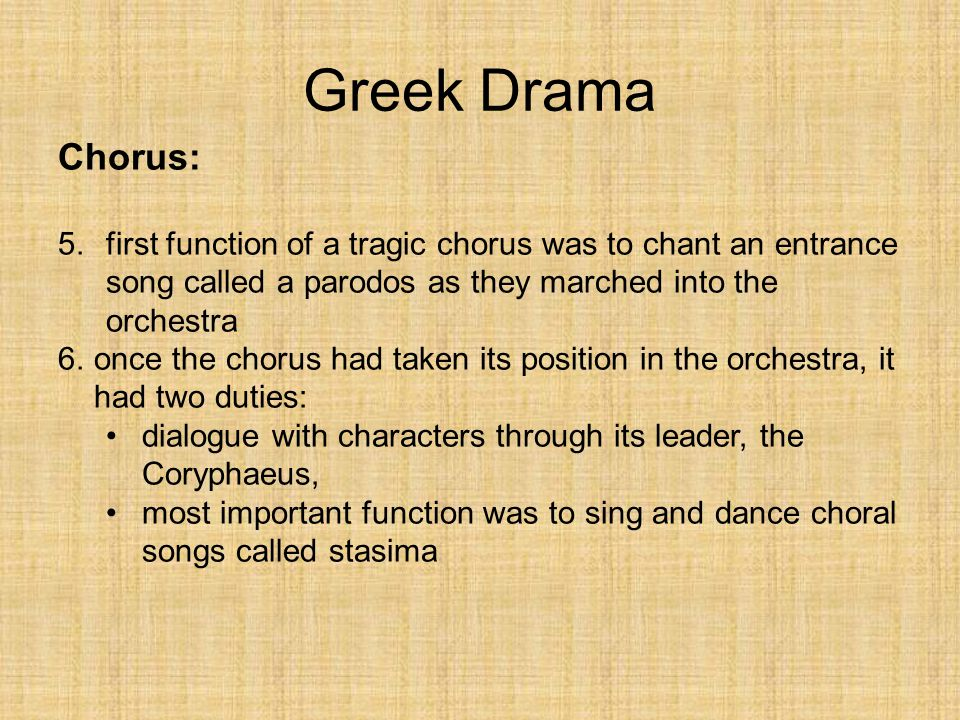 Greek Drama Chorus: first function of a tragic chorus was to chant an entrance song called a parodos as they marched into the orchestra.