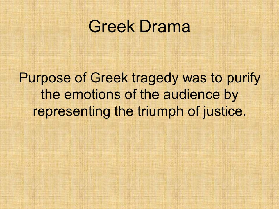 Greek Drama Purpose of Greek tragedy was to purify the emotions of the audience by representing the triumph of justice.