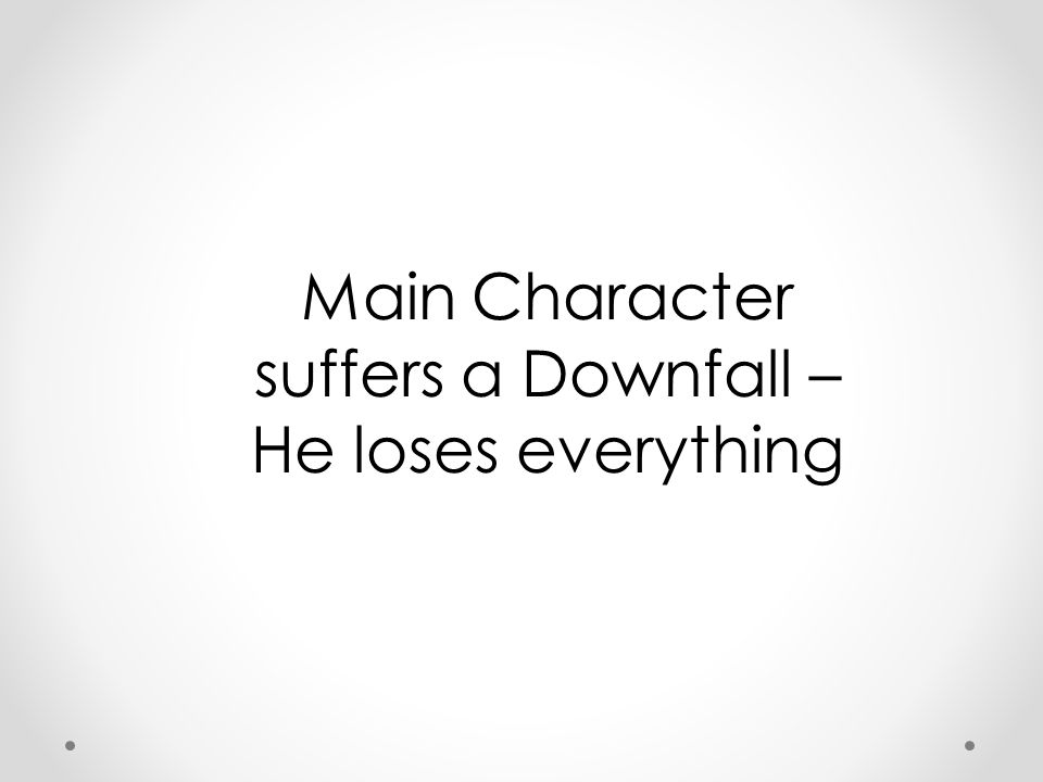 Main Character suffers a Downfall – He loses everything