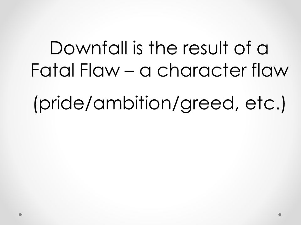 Downfall is the result of a Fatal Flaw – a character flaw