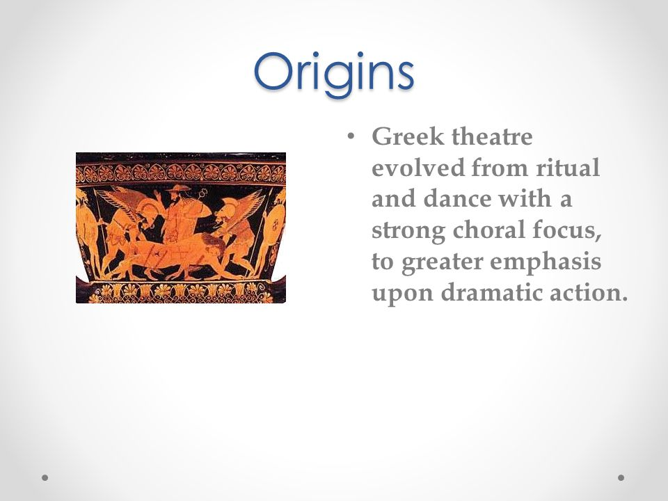 Origins Greek theatre evolved from ritual and dance with a strong choral focus, to greater emphasis upon dramatic action.