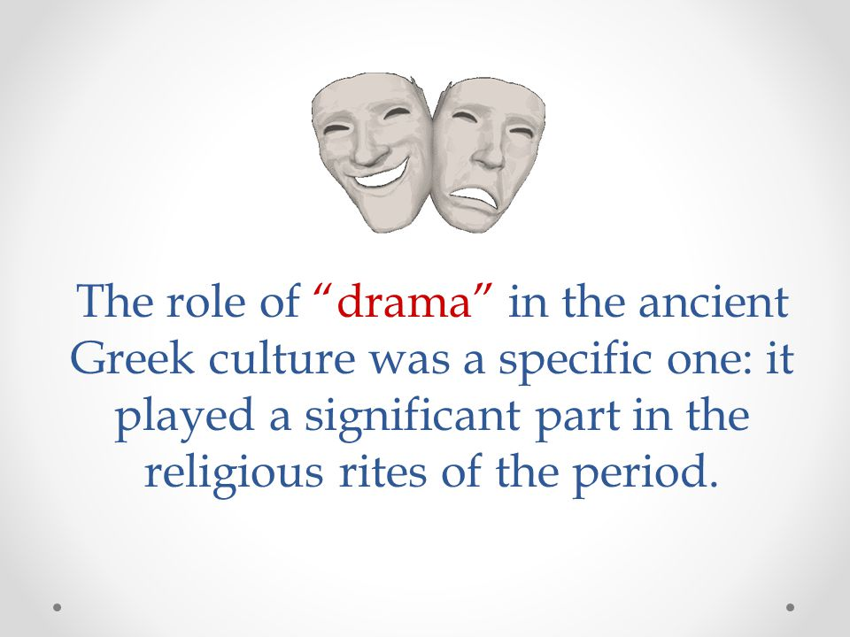 The role of drama in the ancient Greek culture was a specific one: it played a significant part in the religious rites of the period.
