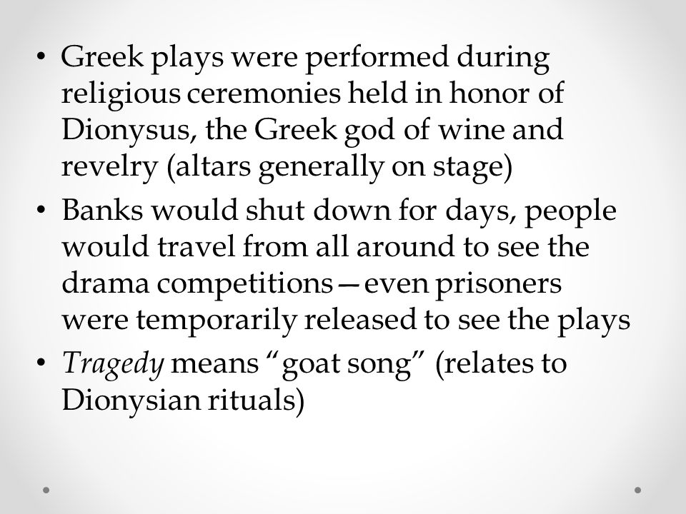 Greek plays were performed during religious ceremonies held in honor of Dionysus, the Greek god of wine and revelry (altars generally on stage)