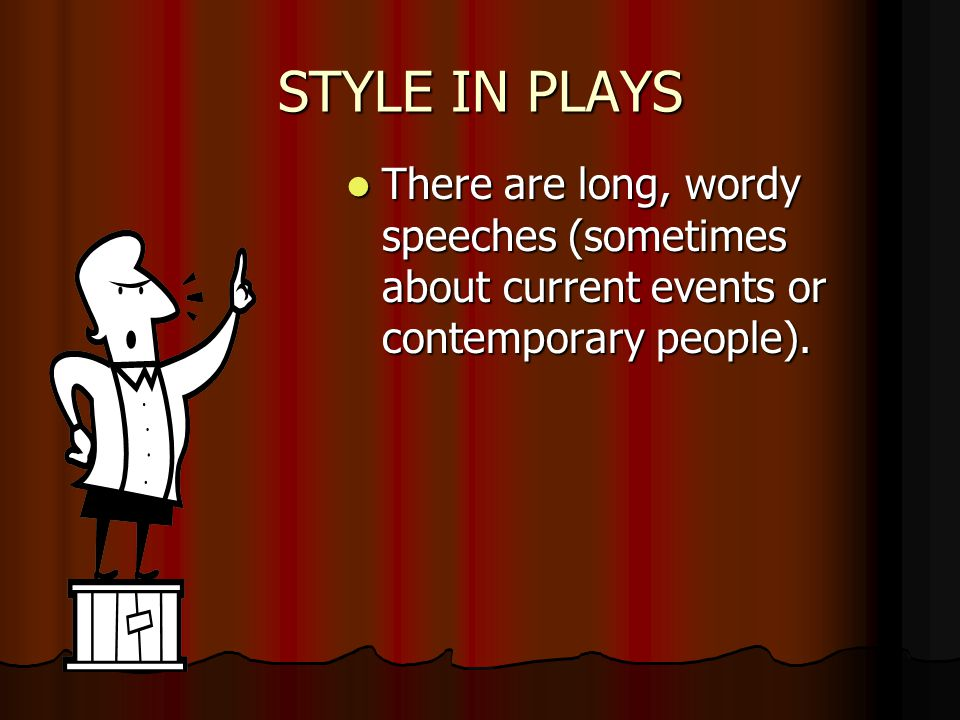STYLE IN PLAYS There are long, wordy speeches (sometimes about current events or contemporary people).