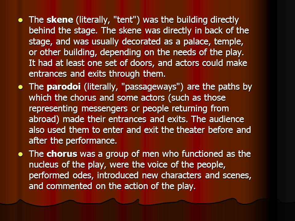 The skene (literally, tent ) was the building directly behind the stage. The skene was directly in back of the stage, and was usually decorated as a palace, temple, or other building, depending on the needs of the play. It had at least one set of doors, and actors could make entrances and exits through them.