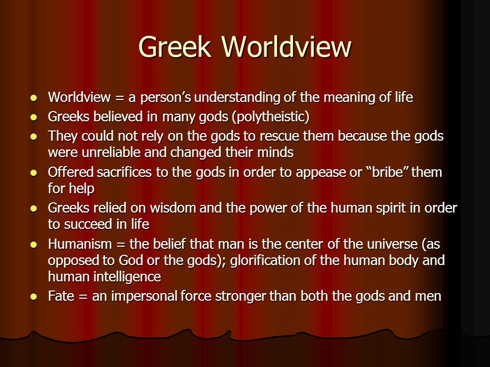 Greek Worldview Worldview = a person's understanding of the meaning of life. Greeks believed in many gods (polytheistic)