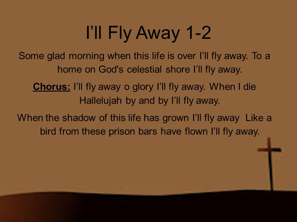 I'll Fly Away 1-2 Some glad morning when this life is over I'll fly away. To a home on God s celestial shore I'll fly away.