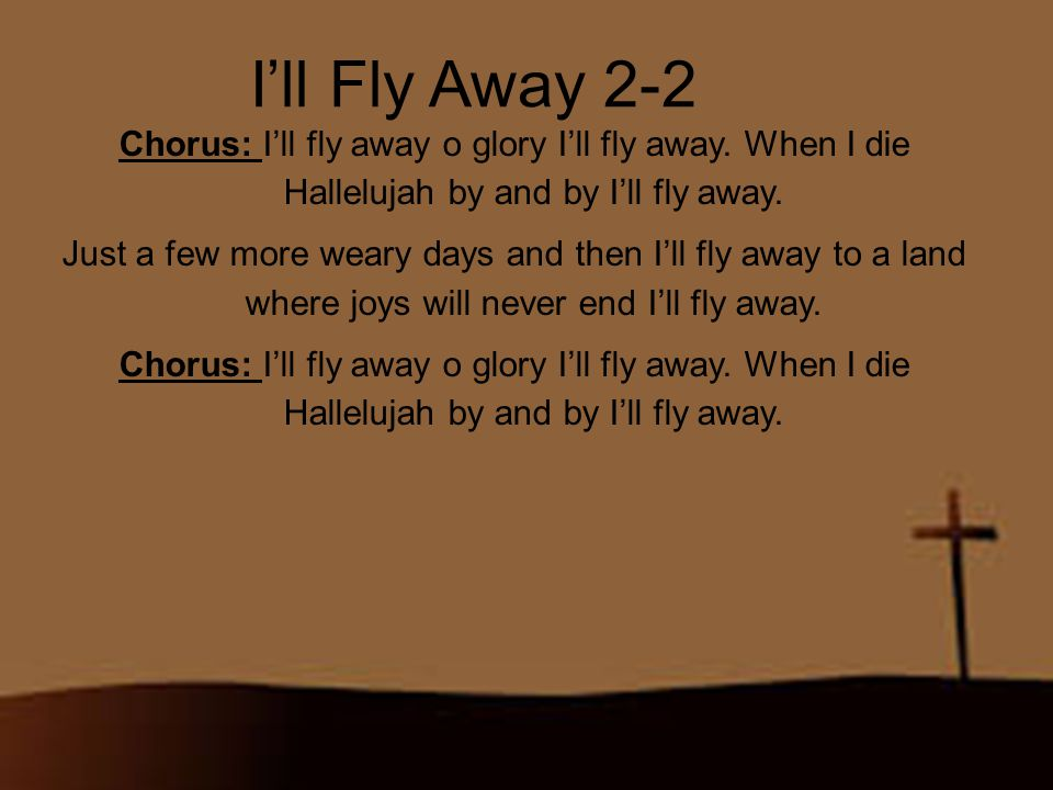 I'll Fly Away 2-2 Chorus: I'll fly away o glory I'll fly away. When I die Hallelujah by and by I'll fly away.