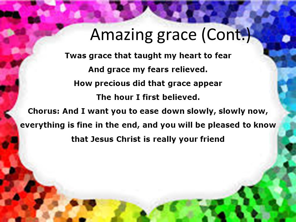 Amazing grace (Cont.) Twas grace that taught my heart to fear
