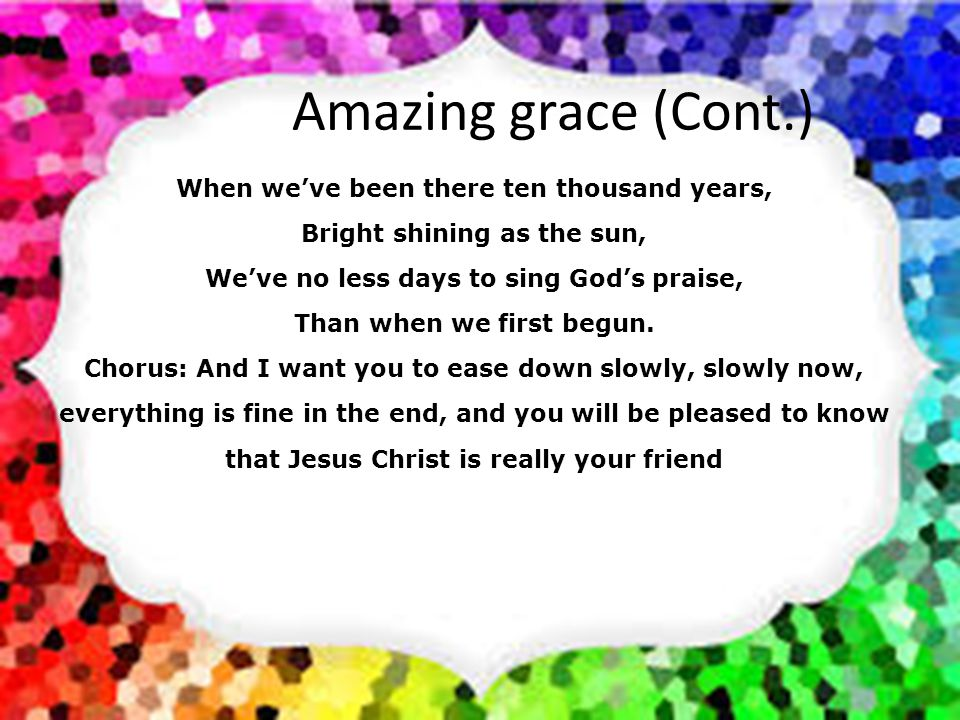 Amazing grace (Cont.) When we've been there ten thousand years,