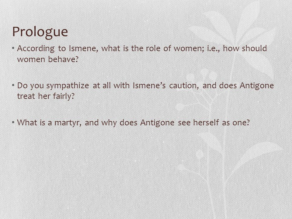 Prologue According to Ismene, what is the role of women; i.e., how should women behave