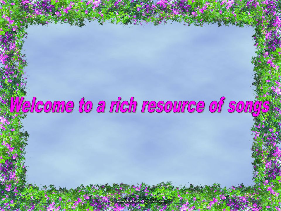 Welcome to a rich resource of songs