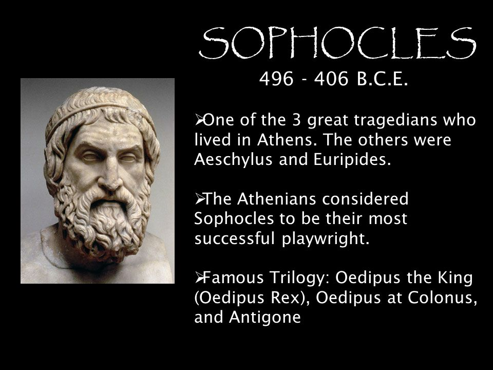 SOPHOCLES 496 - 406 B.C.E. One of the 3 great tragedians who lived in Athens. The others were Aeschylus and Euripides.