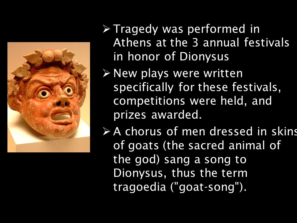Tragedy was performed in Athens at the 3 annual festivals in honor of Dionysus
