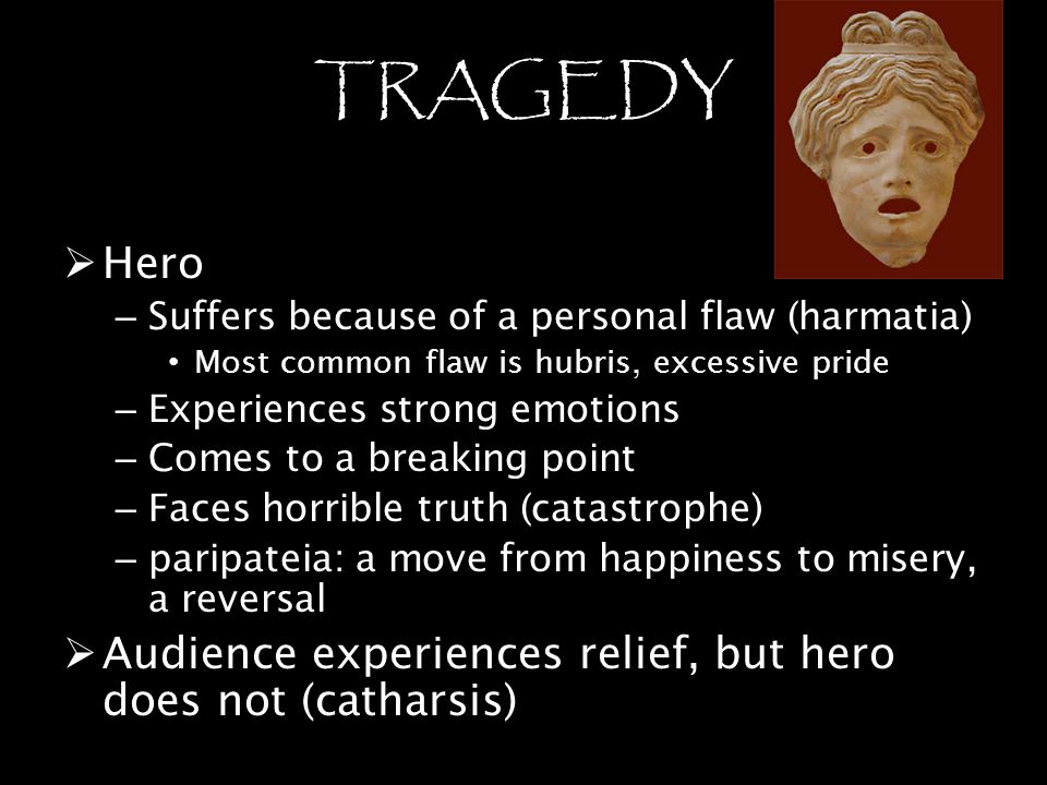 TRAGEDY Hero. Suffers because of a personal flaw (harmatia) Most common flaw is hubris, excessive pride.