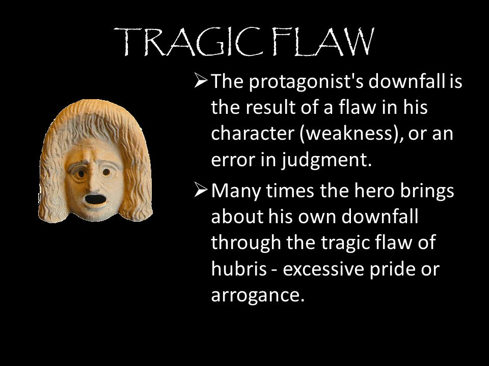 TRAGIC FLAW The protagonist s downfall is the result of a flaw in his character (weakness), or an error in judgment.