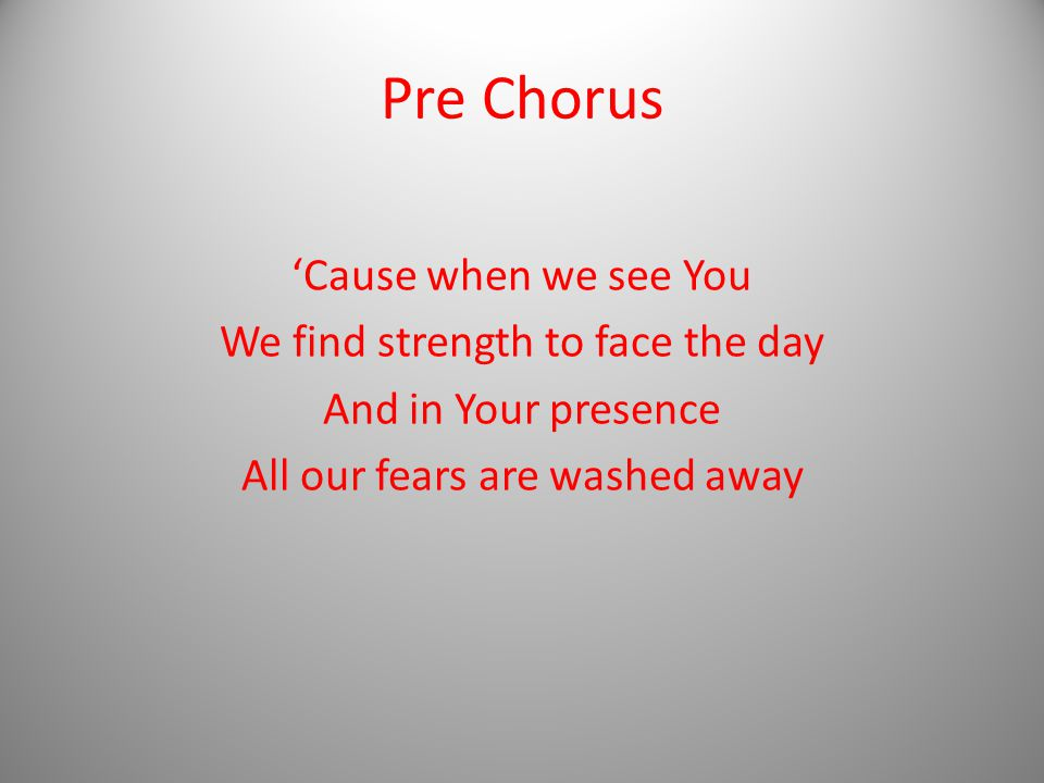 Pre Chorus 'Cause when we see You We find strength to face the day And in Your presence All our fears are washed away