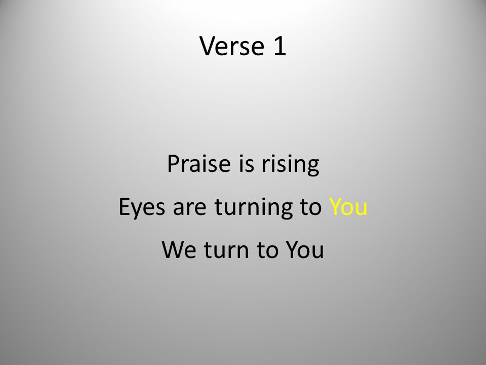 Praise is rising Eyes are turning to You We turn to You
