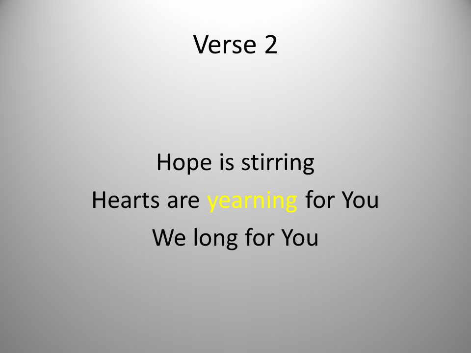 Hope is stirring Hearts are yearning for You We long for You