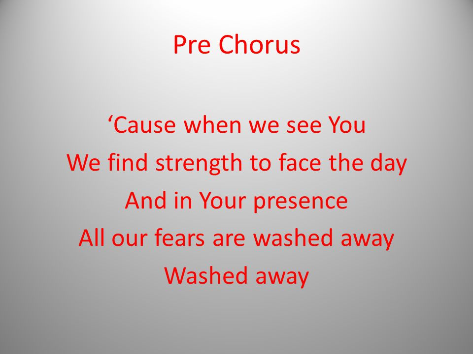 Pre Chorus 'Cause when we see You We find strength to face the day And in Your presence All our fears are washed away Washed away