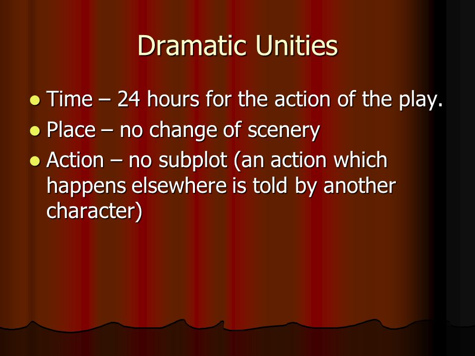 Dramatic Unities Time – 24 hours for the action of the play.