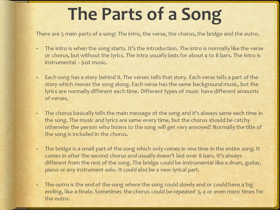 The Parts of a Song There are 5 main parts of a song: The intro, the verse, the chorus, the bridge and the outro.