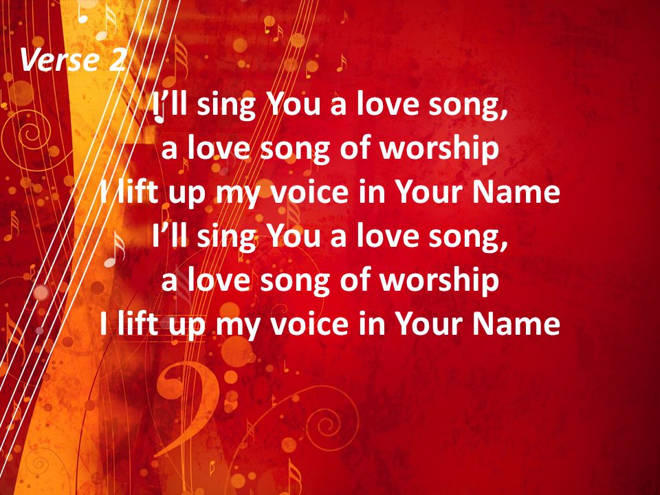 I'll sing You a love song, I lift up my voice in Your Name
