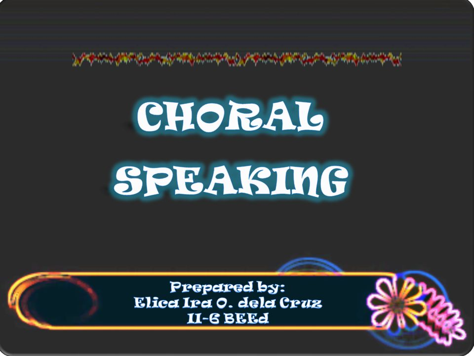 CHORAL SPEAKING Prepared by: Elica Ira O. dela Cruz II-6 BEEd