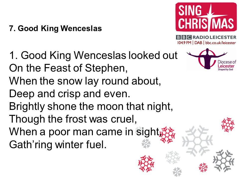 1. Good King Wenceslas looked out On the Feast of Stephen,