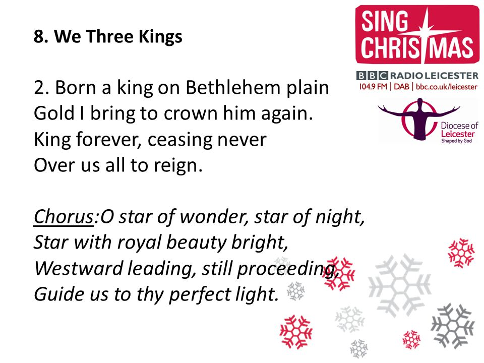 8. We Three Kings 2. Born a king on Bethlehem plain Gold I bring to crown him again. King forever, ceasing never Over us all to reign.