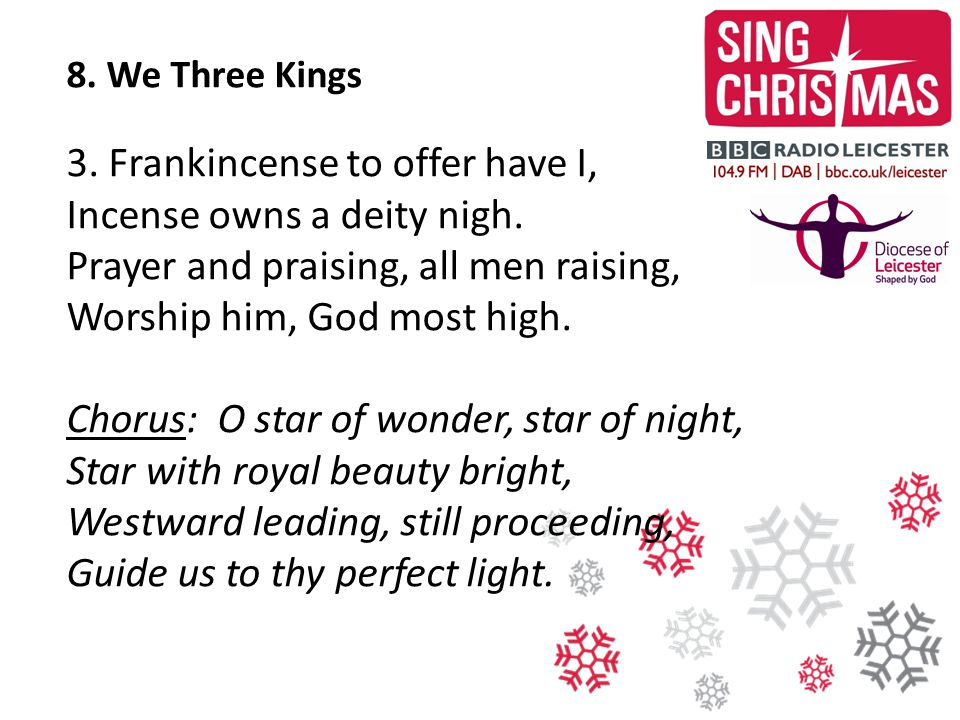 8. We Three Kings 3. Frankincense to offer have I, Incense owns a deity nigh. Prayer and praising, all men raising, Worship him, God most high.