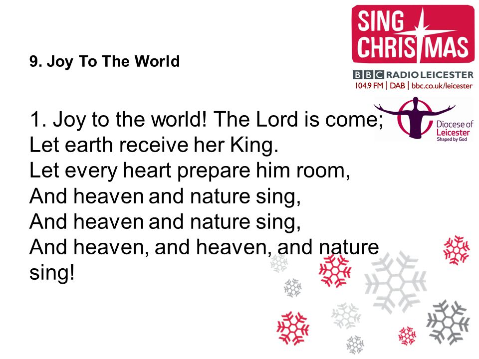 1. Joy to the world! The Lord is come; Let earth receive her King.