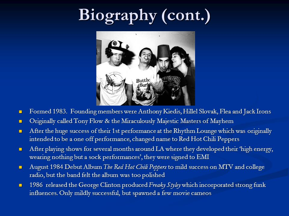 Biography (cont.) Formed 1983. Founding members were Anthony Kiedis, Hillel Slovak, Flea and Jack Irons.