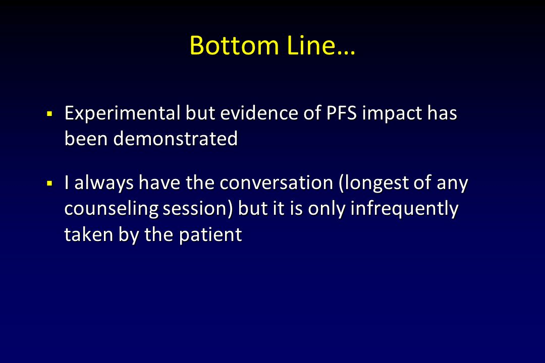 Bottom Line… Experimental but evidence of PFS impact has been demonstrated.