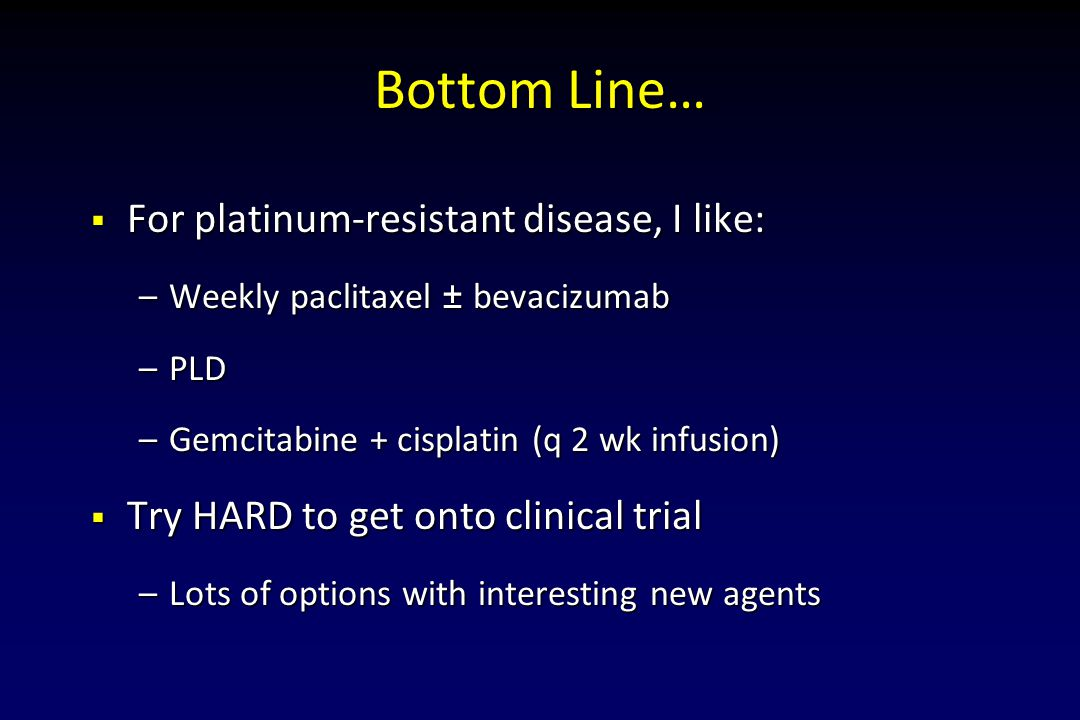 Bottom Line… For platinum-resistant disease, I like: