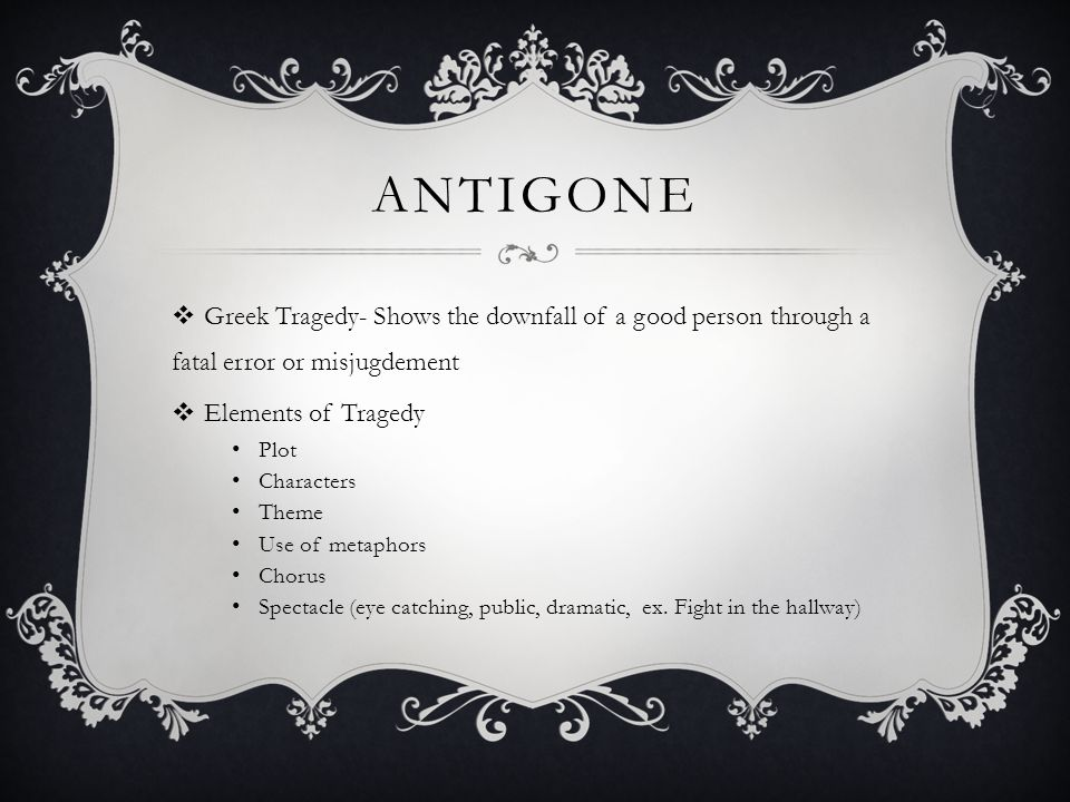 AnTigone Greek Tragedy- Shows the downfall of a good person through a fatal error or misjugdement. Elements of Tragedy.