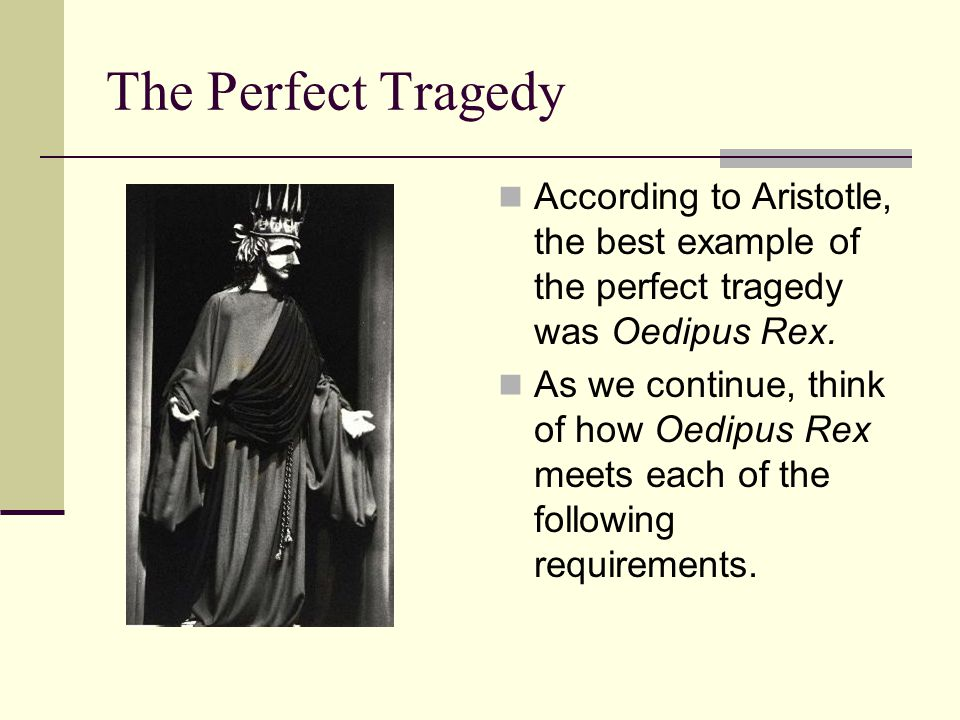 The Perfect Tragedy According to Aristotle, the best example of the perfect tragedy was Oedipus Rex.