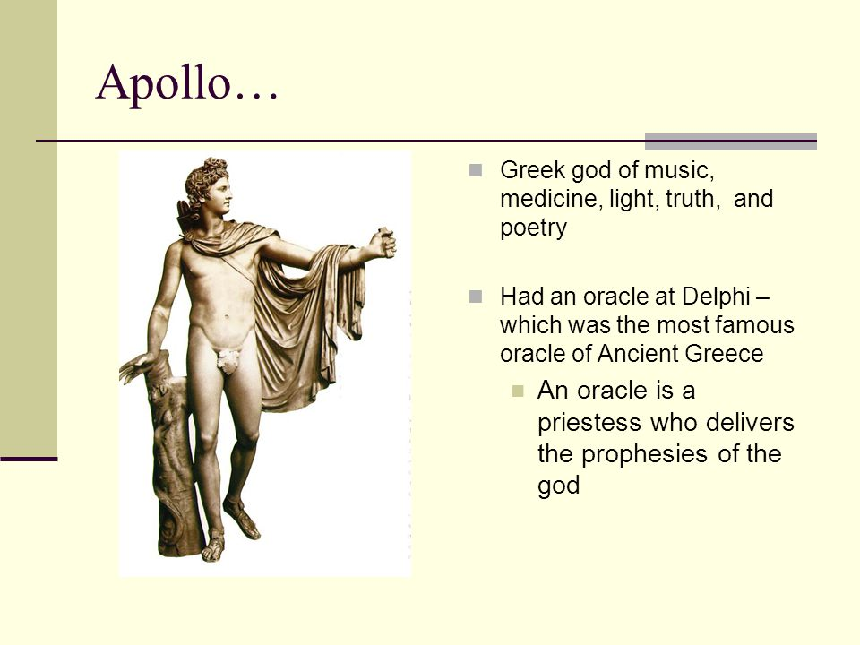 Apollo… Greek god of music, medicine, light, truth, and poetry. Had an oracle at Delphi – which was the most famous oracle of Ancient Greece.