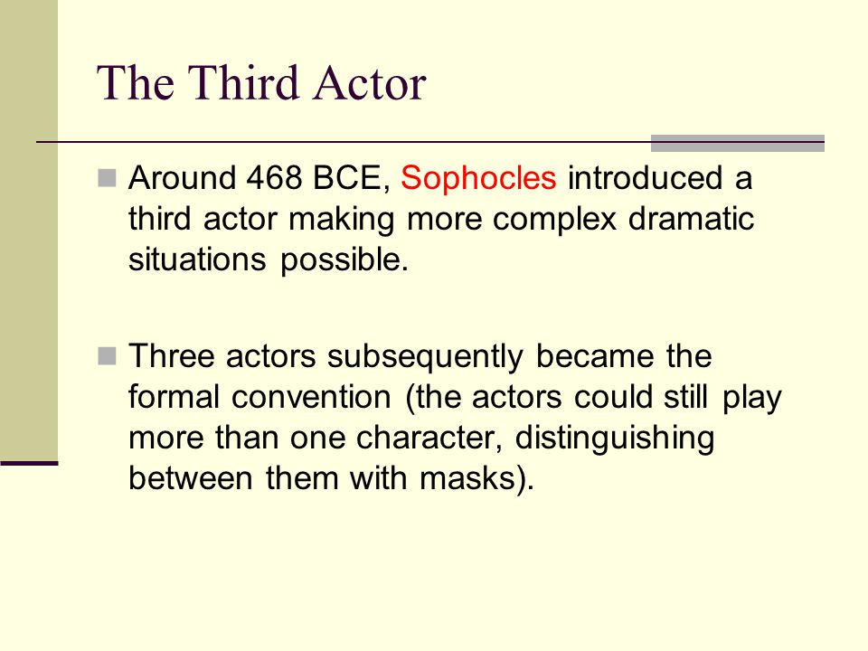 The Third Actor Around 468 BCE, Sophocles introduced a third actor making more complex dramatic situations possible.
