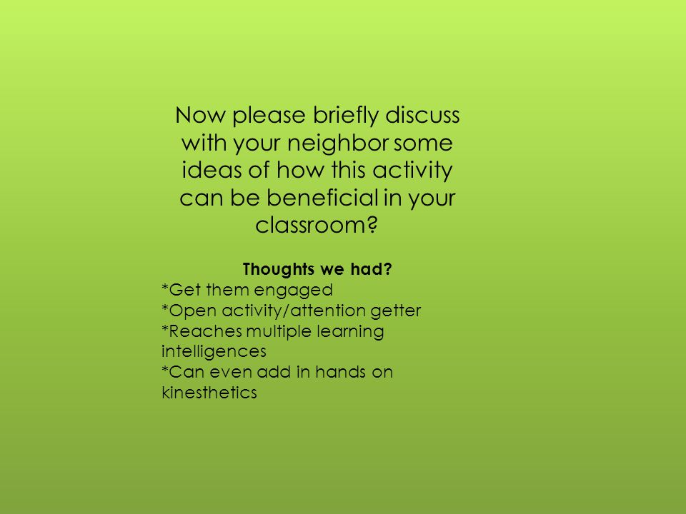 Now please briefly discuss with your neighbor some ideas of how this activity can be beneficial in your classroom