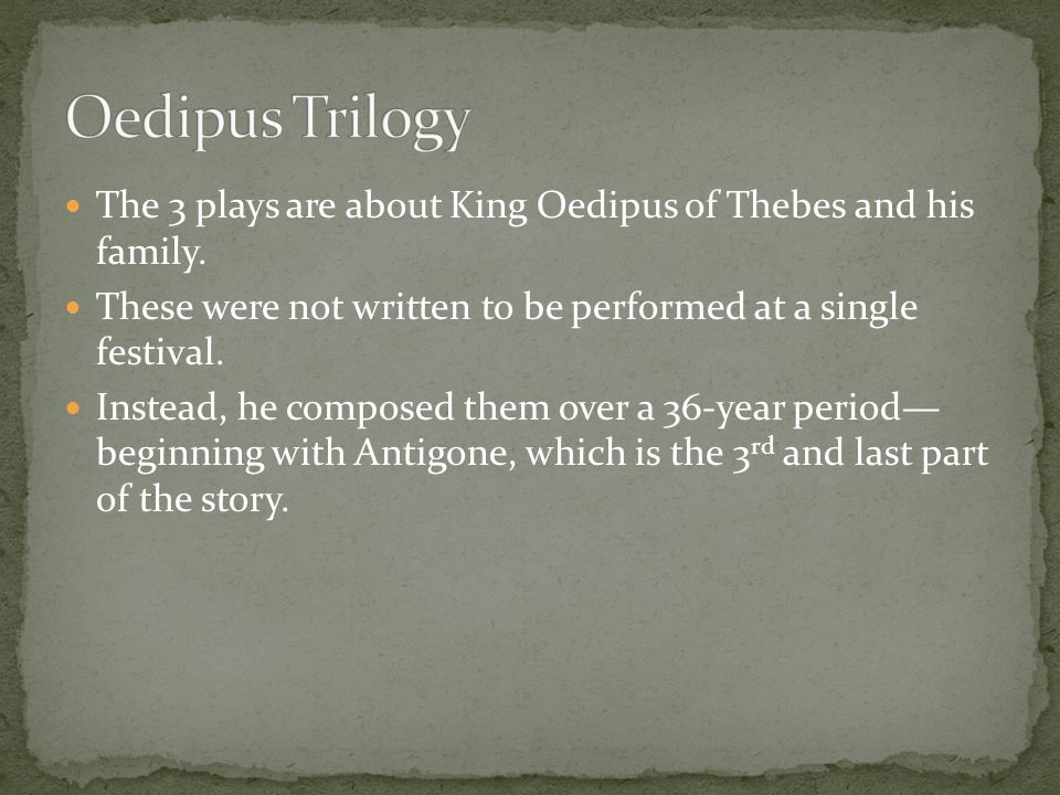 Oedipus Trilogy The 3 plays are about King Oedipus of Thebes and his family. These were not written to be performed at a single festival.