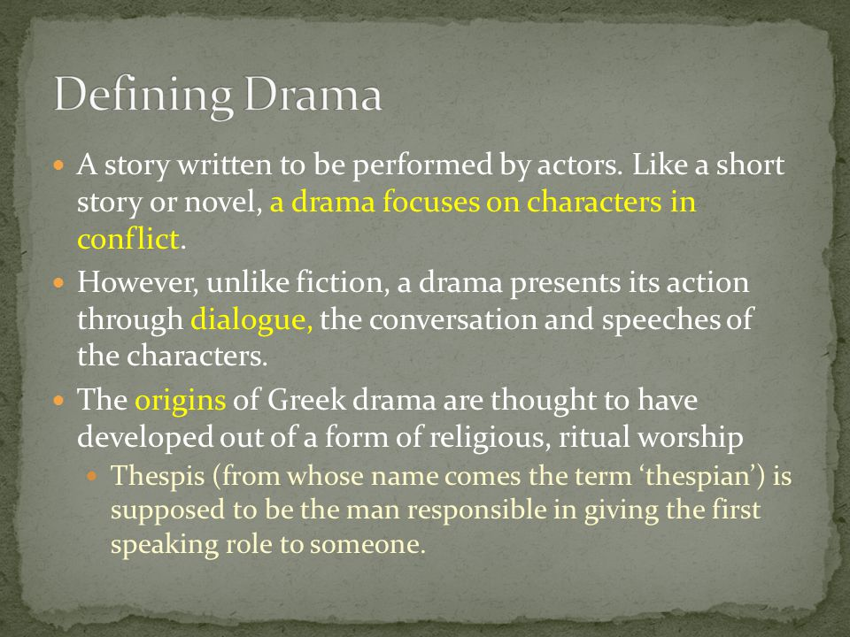 Defining Drama A story written to be performed by actors. Like a short story or novel, a drama focuses on characters in conflict.