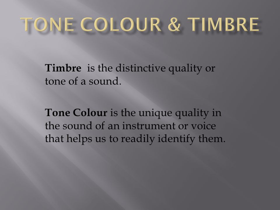 TONE COLOUR & Timbre Timbre is the distinctive quality or tone of a sound.