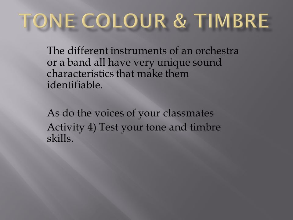 TONE COLOUR & Timbre The different instruments of an orchestra or a band all have very unique sound characteristics that make them identifiable.