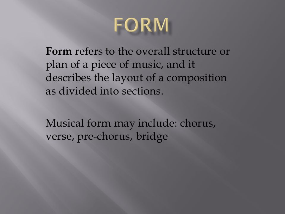 Form Form refers to the overall structure or plan of a piece of music, and it describes the layout of a composition as divided into sections.