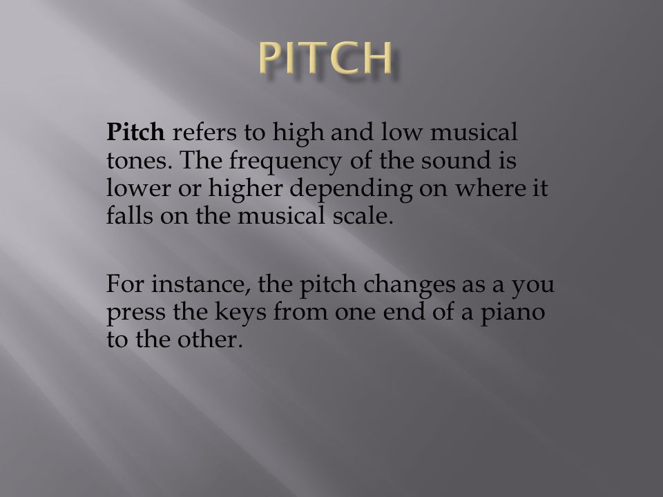 PITCH Pitch refers to high and low musical tones. The frequency of the sound is lower or higher depending on where it falls on the musical scale.