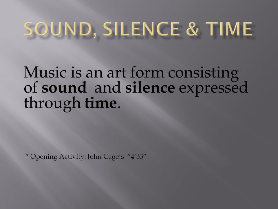 SOUND, SILENCE & TIME Music is an art form consisting of sound and silence expressed through time.